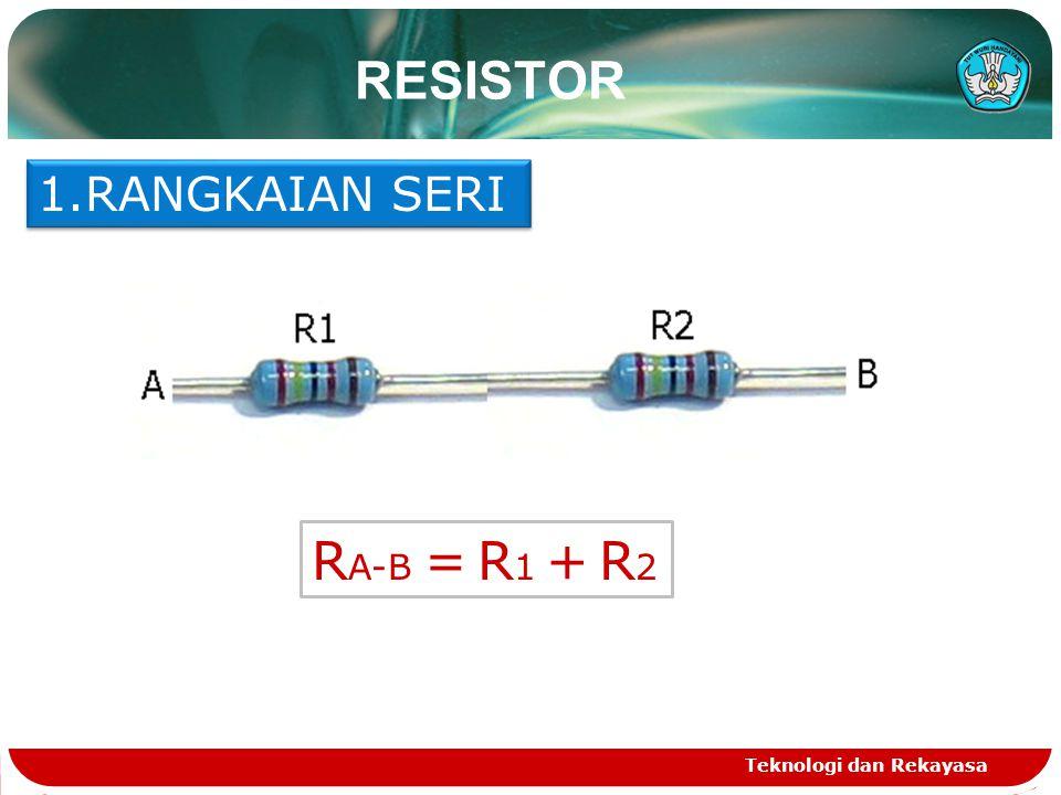 Teknologi dan Rekayasa RESISTOR 1.RANGKAIAN SERI R A-B = R 1 + R 2