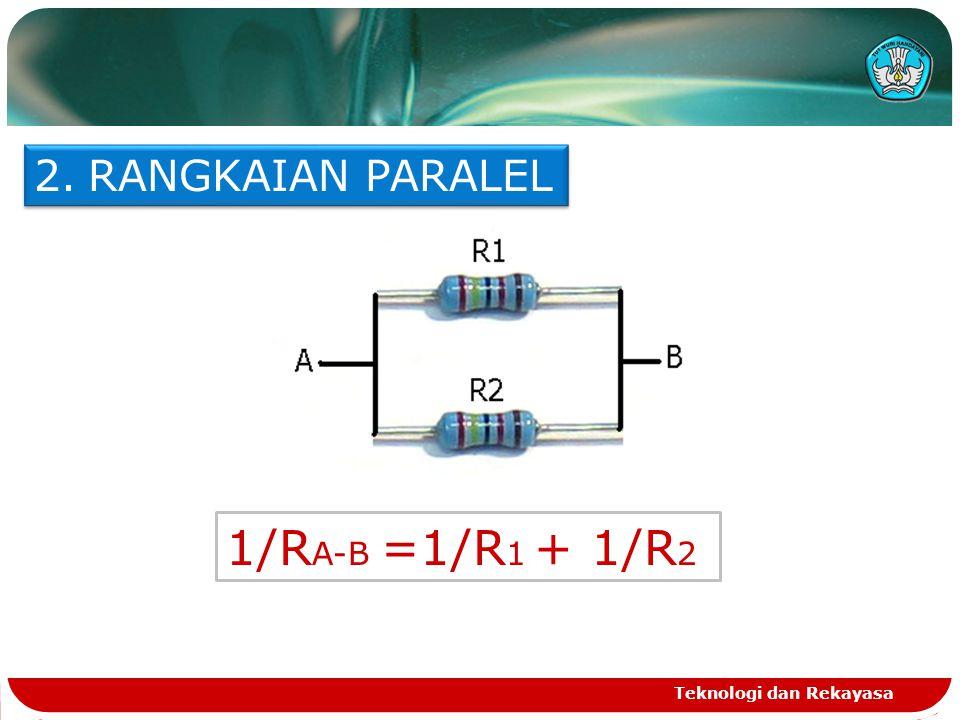 Teknologi dan Rekayasa 2.RANGKAIAN PARALEL 1/R A-B =1/R 1 + 1/R 2