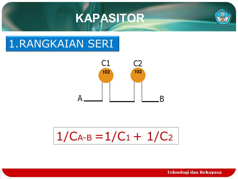KAPASITOR Teknologi dan Rekayasa 1.RANGKAIAN SERI 1/C A-B =1/C 1 + 1/C 2