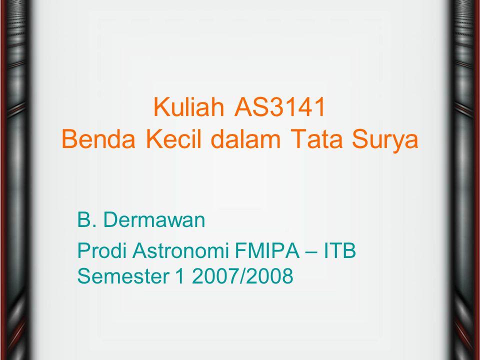 Kuliah AS3141 Benda Kecil dalam Tata Surya B. Dermawan Prodi Astronomi FMIPA – ITB Semester 1 2007/2008
