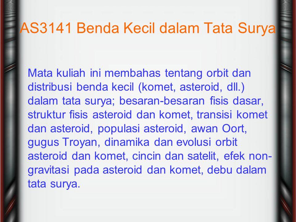 AS3141 Benda Kecil dalam Tata Surya Mata kuliah ini membahas tentang orbit dan distribusi benda kecil (komet, asteroid, dll.) dalam tata surya; besaran-besaran fisis dasar, struktur fisis asteroid dan komet, transisi komet dan asteroid, populasi asteroid, awan Oort, gugus Troyan, dinamika dan evolusi orbit asteroid dan komet, cincin dan satelit, efek non- gravitasi pada asteroid dan komet, debu dalam tata surya.