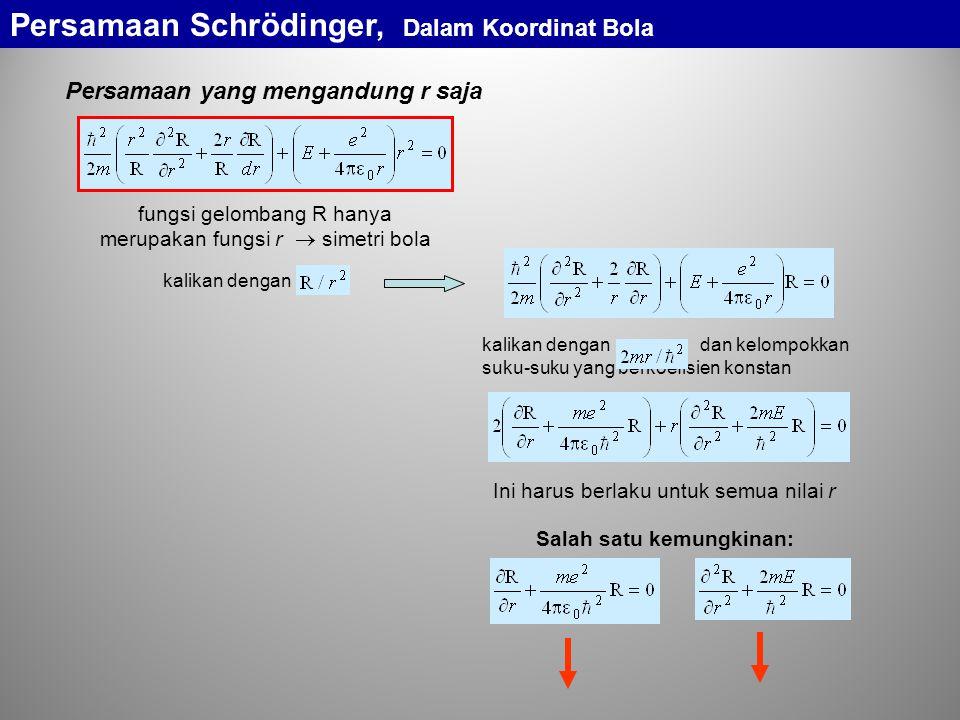 Persamaan yang mengandung r saja fungsi gelombang R hanya merupakan fungsi r  simetri bola kalikan dengan kalikan dengan dan kelompokkan suku-suku yang berkoefisien konstan Ini harus berlaku untuk semua nilai r Salah satu kemungkinan: Persamaan Schrödinger, Dalam Koordinat Bola