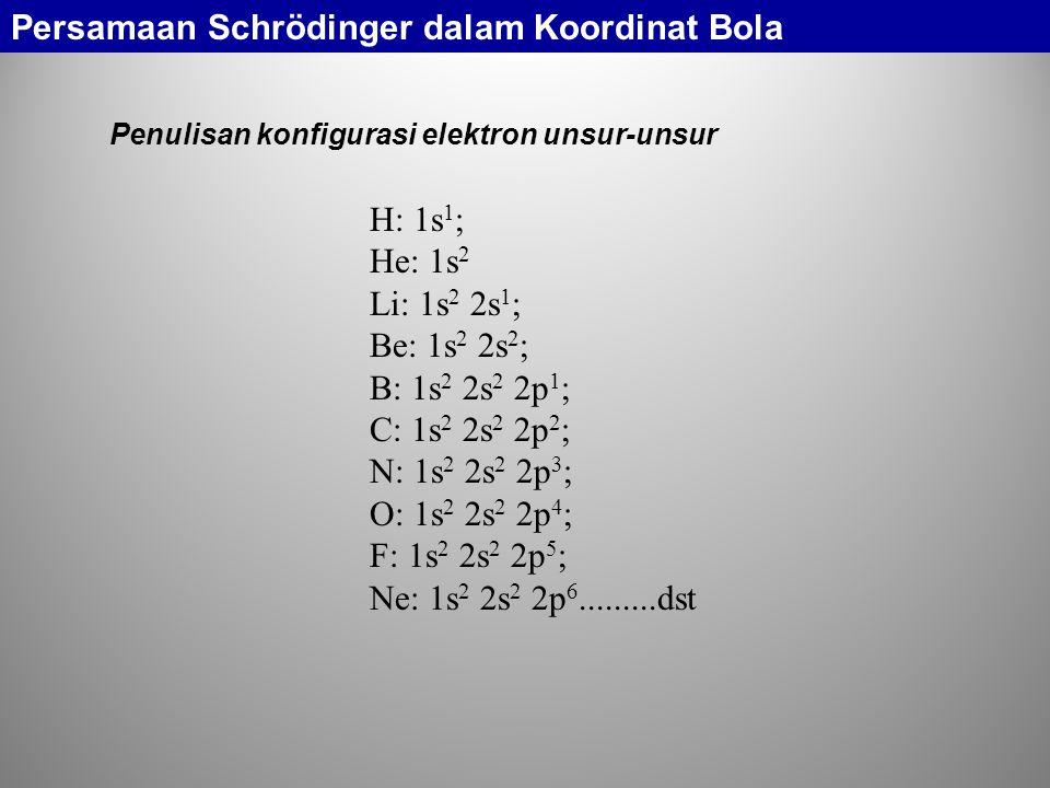 H: 1s 1 ; He: 1s 2 Li: 1s 2 2s 1 ; Be: 1s 2 2s 2 ; B: 1s 2 2s 2 2p 1 ; C: 1s 2 2s 2 2p 2 ; N: 1s 2 2s 2 2p 3 ; O: 1s 2 2s 2 2p 4 ; F: 1s 2 2s 2 2p 5 ; Ne: 1s 2 2s 2 2p 6.........dst Penulisan konfigurasi elektron unsur-unsur Persamaan Schrödinger dalam Koordinat Bola