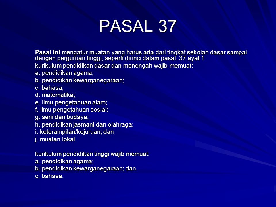 PASAL 37 Pasal ini mengatur muatan yang harus ada dari tingkat sekolah dasar sampai dengan perguruan tinggi, seperti dirinci dalam pasal: 37 ayat 1 ku