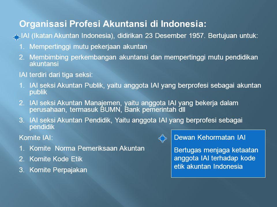 Organisasi Profesi Akuntansi di Indonesia: IAI (Ikatan Akuntan Indonesia), didirikan 23 Desember 1957. Bertujuan untuk: 1.Mempertinggi mutu pekerjaan