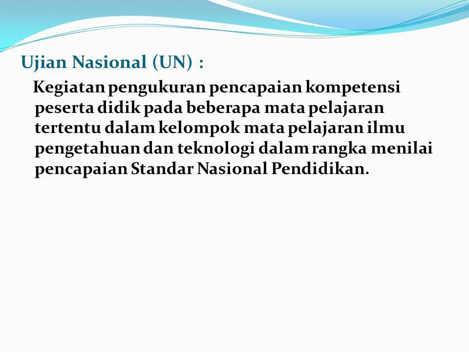 Ujian Nasional (UN) : Kegiatan pengukuran pencapaian kompetensi peserta didik pada beberapa mata pelajaran tertentu dalam kelompok mata pelajaran ilmu