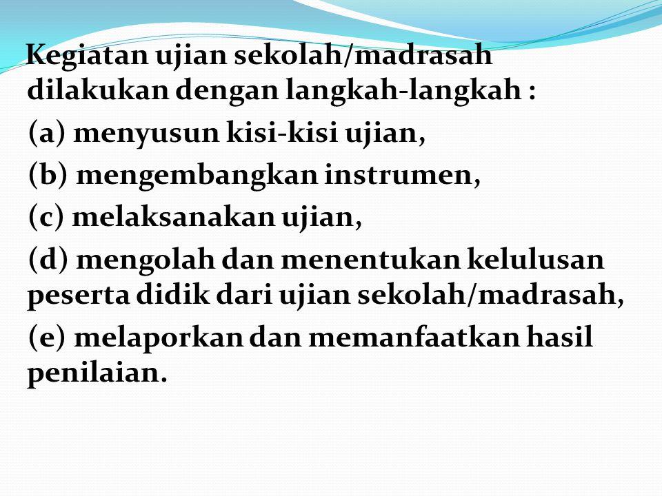 Kegiatan ujian sekolah/madrasah dilakukan dengan langkah-langkah : (a) menyusun kisi-kisi ujian, (b) mengembangkan instrumen, (c) melaksanakan ujian,