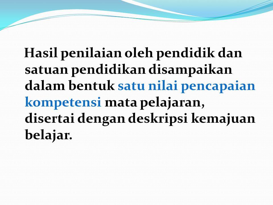 Hasil penilaian oleh pendidik dan satuan pendidikan disampaikan dalam bentuk satu nilai pencapaian kompetensi mata pelajaran, disertai dengan deskrips