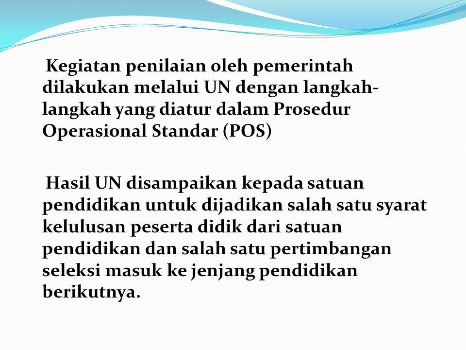 Kegiatan penilaian oleh pemerintah dilakukan melalui UN dengan langkah- langkah yang diatur dalam Prosedur Operasional Standar (POS) Hasil UN disampai