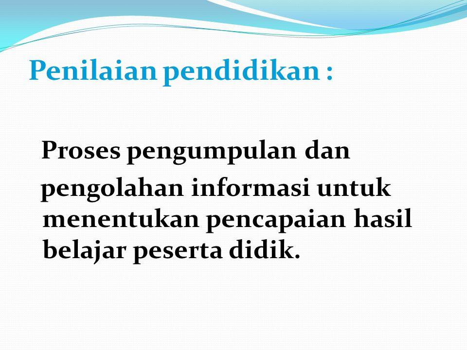 Penilaian pendidikan : Proses pengumpulan dan pengolahan informasi untuk menentukan pencapaian hasil belajar peserta didik.