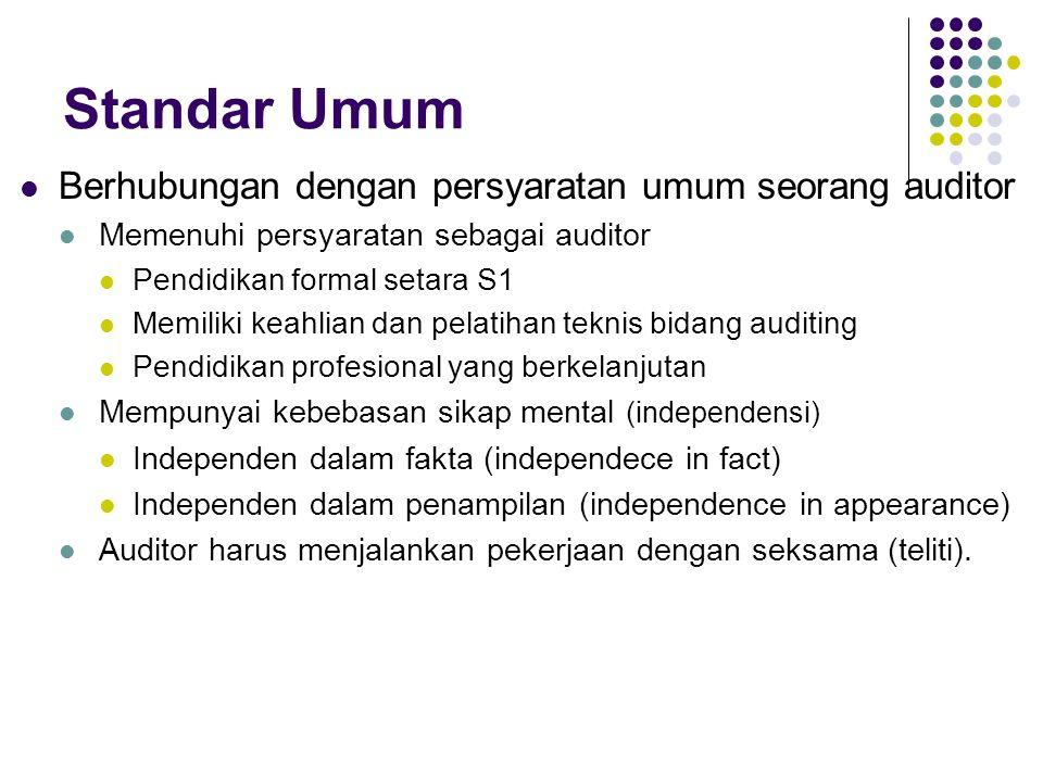 Standar Umum Berhubungan dengan persyaratan umum seorang auditor Memenuhi persyaratan sebagai auditor Pendidikan formal setara S1 Memiliki keahlian da