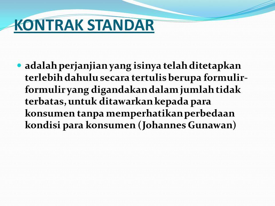 KONTRAK STANDAR adalah perjanjian yang isinya telah ditetapkan terlebih dahulu secara tertulis berupa formulir- formulir yang digandakan dalam jumlah tidak terbatas, untuk ditawarkan kepada para konsumen tanpa memperhatikan perbedaan kondisi para konsumen (Johannes Gunawan)
