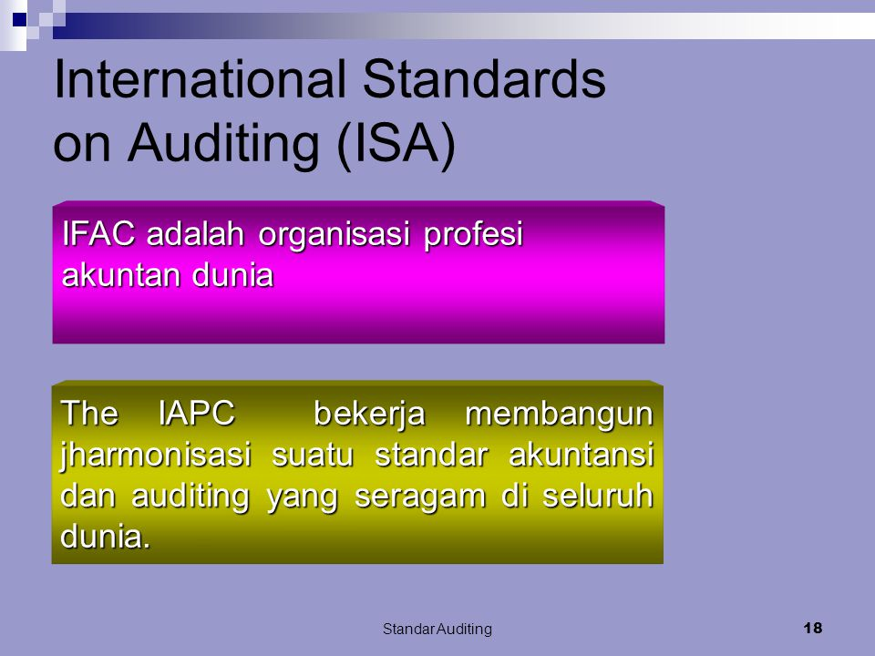 Standar Auditing17 International Standards on Auditing (ISA) ISA IFAC Organisasi profesi akuntan dunia 153 organisasi tersebar di 113 negara sekitar 2 juta akuntan IFAC : International Auditing Practice Committee of International Federation of Accountants (IFAC) Menerbitkan ISA mirip GAAS tetapi berbeda