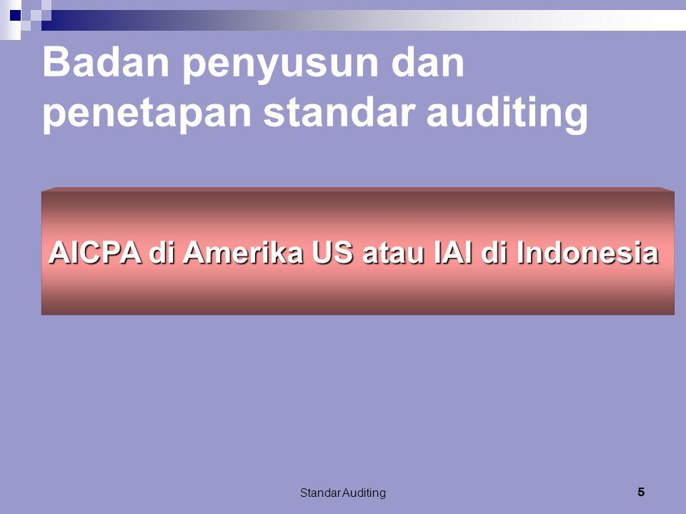 Standar Auditing5 AICPA di Amerika US atau IAI di Indonesia Badan penyusun dan penetapan standar auditing
