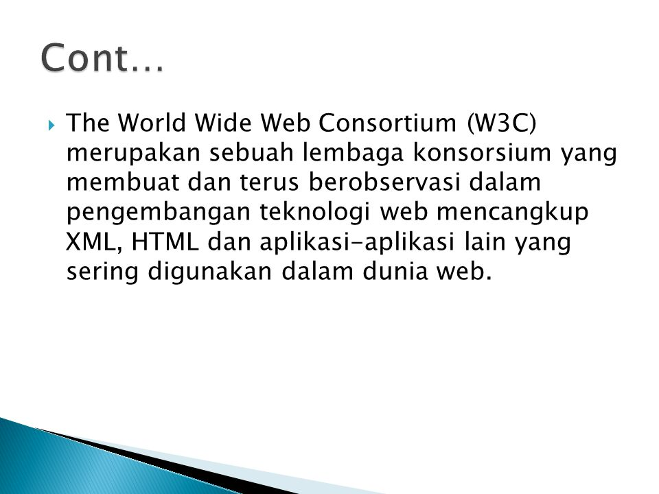  The World Wide Web Consortium (W3C) merupakan sebuah lembaga konsorsium yang membuat dan terus berobservasi dalam pengembangan teknologi web mencangkup XML, HTML dan aplikasi-aplikasi lain yang sering digunakan dalam dunia web.