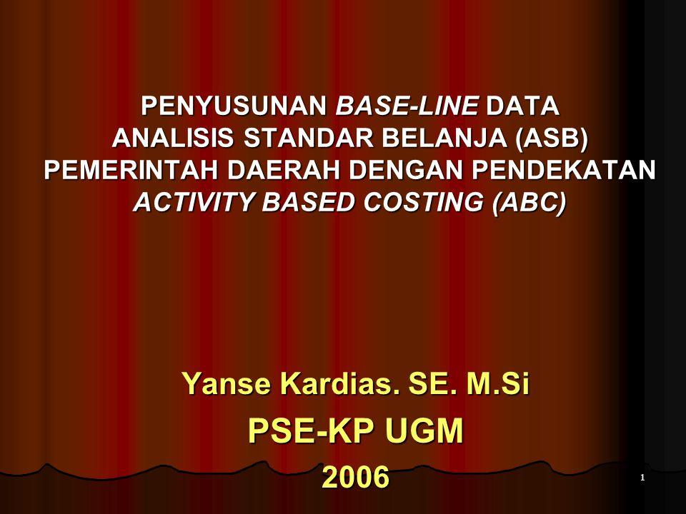 1 PENYUSUNAN BASE-LINE DATA ANALISIS STANDAR BELANJA (ASB) PEMERINTAH DAERAH DENGAN PENDEKATAN ACTIVITY BASED COSTING (ABC) Yanse Kardias. SE. M.Si PS