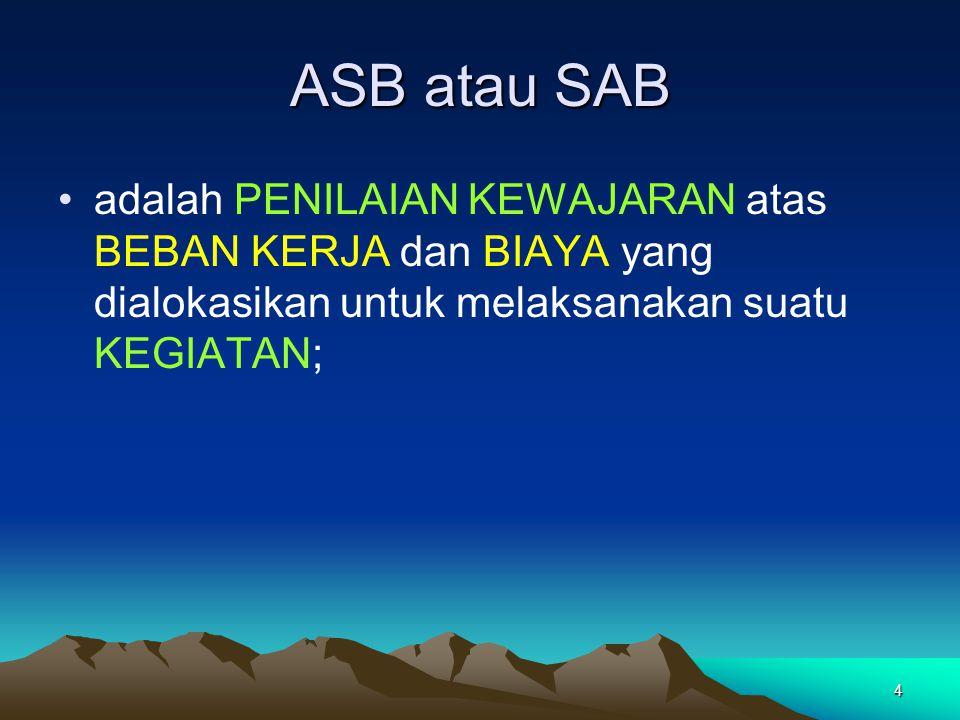 4 ASB atau SAB adalah PENILAIAN KEWAJARAN atas BEBAN KERJA dan BIAYA yang dialokasikan untuk melaksanakan suatu KEGIATAN;