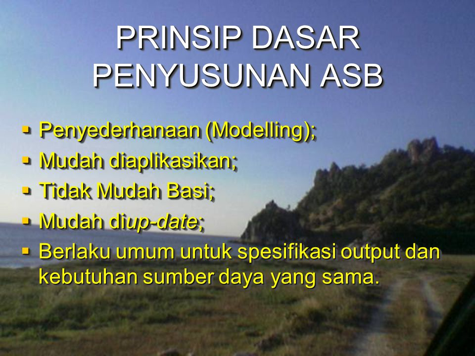 PRINSIP DASAR PENYUSUNAN ASB  Penyederhanaan (Modelling);  Mudah diaplikasikan;  Tidak Mudah Basi;  Mudah diup-date;  Berlaku umum untuk spesifik