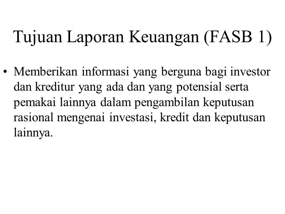 Tujuan Laporan Keuangan (FASB 1) Memberikan informasi yang berguna bagi investor dan kreditur yang ada dan yang potensial serta pemakai lainnya dalam