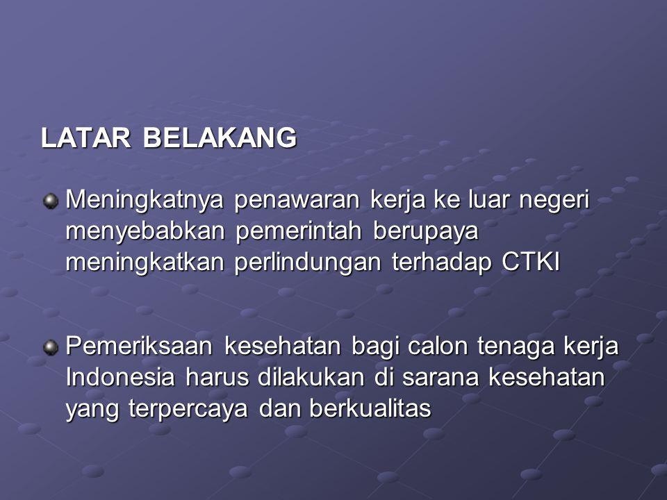 LATAR BELAKANG Meningkatnya penawaran kerja ke luar negeri menyebabkan pemerintah berupaya meningkatkan perlindungan terhadap CTKI Pemeriksaan kesehatan bagi calon tenaga kerja Indonesia harus dilakukan di sarana kesehatan yang terpercaya dan berkualitas