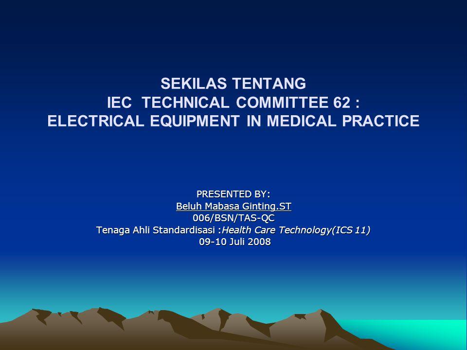 SEKILAS TENTANG IEC TECHNICAL COMMITTEE 62 : ELECTRICAL EQUIPMENT IN MEDICAL PRACTICE PRESENTED BY: Beluh Mabasa Ginting.ST 006/BSN/TAS-QC Tenaga Ahli