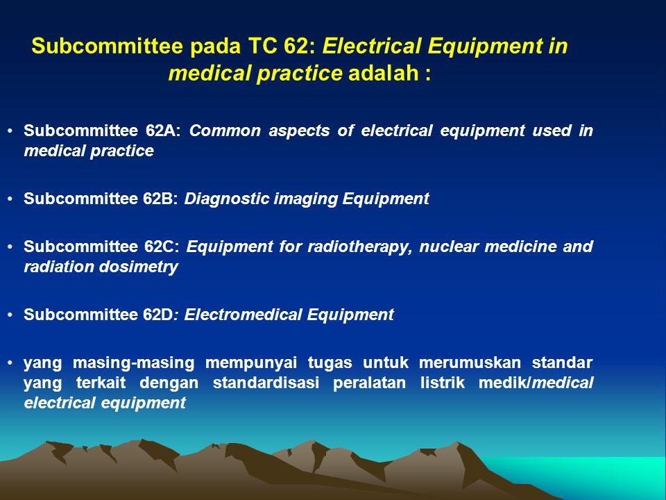 Subcommittee pada TC 62: Electrical Equipment in medical practice adalah : Subcommittee 62A: Common aspects of electrical equipment used in medical pr