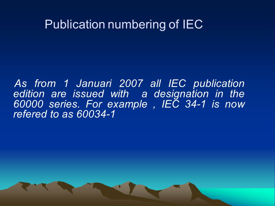 Publication numbering of IEC As from 1 Januari 2007 all IEC publication edition are issued with a designation in the 60000 series. For example, IEC 34