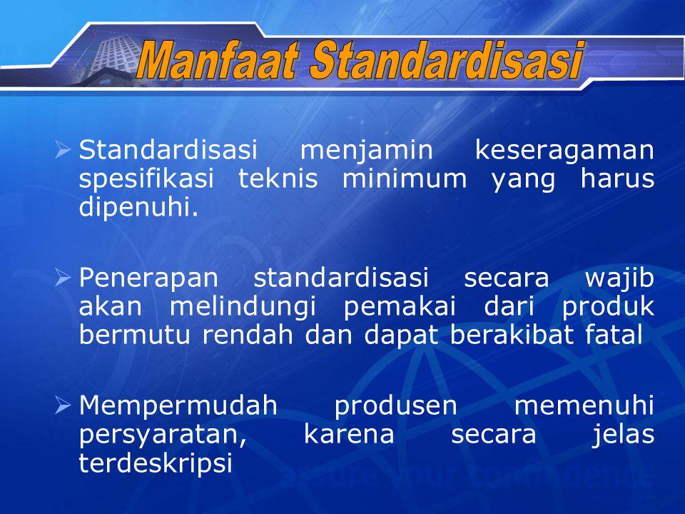 Standardisasi menjamin keseragaman spesifikasi teknis minimum yang harus dipenuhi.  Penerapan standardisasi secara wajib akan melindungi pemakai da