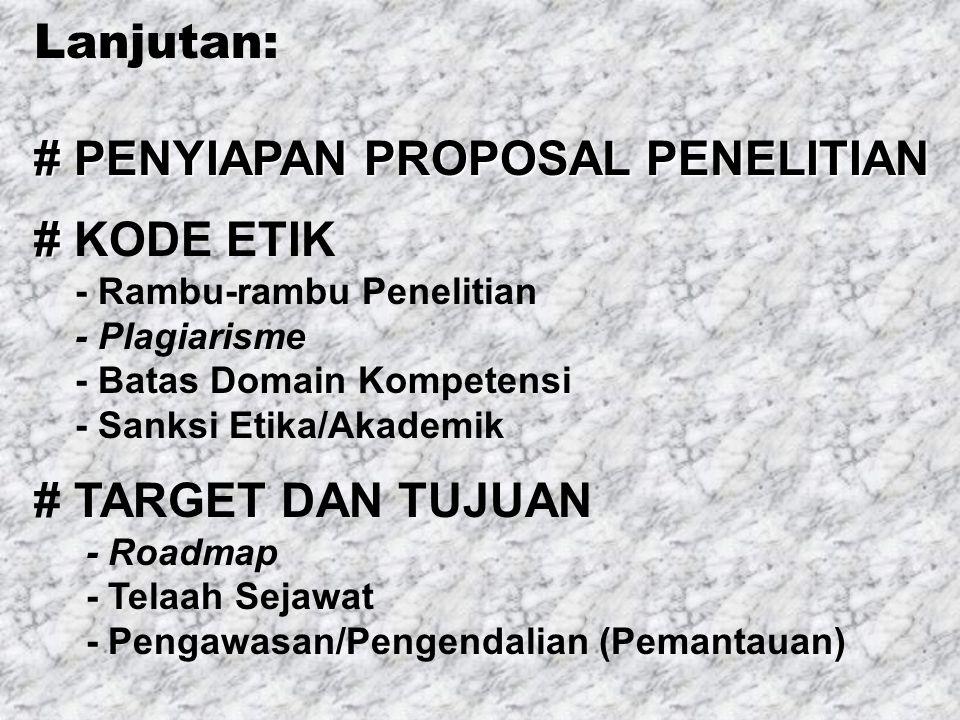 Lanjutan: # PENYIAPAN PROPOSAL PENELITIAN # # KODE ETIK - Rambu-rambu Penelitian - Plagiarisme - Batas Domain Kompetensi - Sanksi Etika/Akademik # TARGET DAN TUJUAN - Roadmap - Telaah Sejawat - Pengawasan/Pengendalian (Pemantauan)