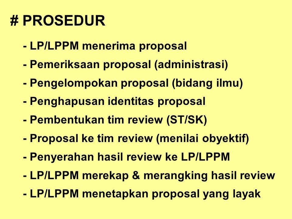 # PROSEDUR - LP/LPPM menerima proposal - Pemeriksaan proposal (administrasi) - Pengelompokan proposal (bidang ilmu) - Penghapusan identitas proposal - Pembentukan tim review (ST/SK) - Proposal ke tim review (menilai obyektif) - Penyerahan hasil review ke LP/LPPM - LP/LPPM merekap & merangking hasil review - LP/LPPM menetapkan proposal yang layak