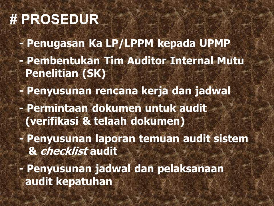 # PROSEDUR - Penugasan Ka LP/LPPM kepada UPMP - Pembentukan Tim Auditor Internal Mutu Penelitian (SK) - Penyusunan rencana kerja dan jadwal - Permintaan dokumen untuk audit (verifikasi & telaah dokumen) - Penyusunan laporan temuan audit sistem & checklist audit - Penyusunan jadwal dan pelaksanaan audit kepatuhan