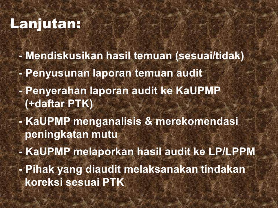 Lanjutan: - Mendiskusikan hasil temuan (sesuai/tidak) - Penyusunan laporan temuan audit - Penyerahan laporan audit ke KaUPMP (+daftar PTK) - KaUPMP menganalisis & merekomendasi peningkatan mutu - KaUPMP melaporkan hasil audit ke LP/LPPM - Pihak yang diaudit melaksanakan tindakan koreksi sesuai PTK
