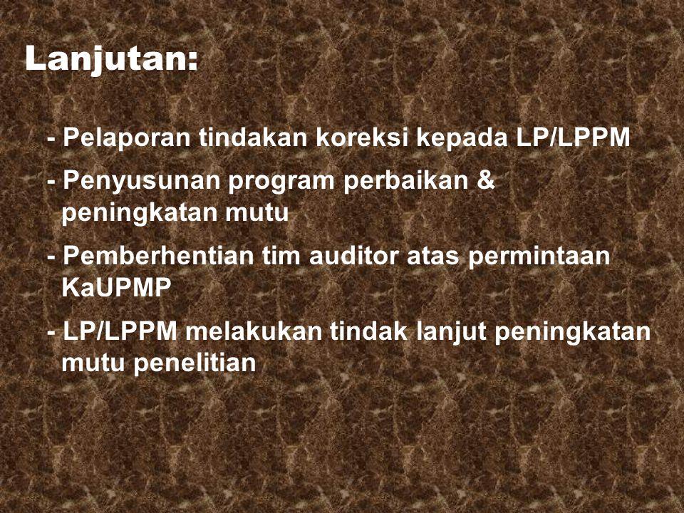 Lanjutan: - Pelaporan tindakan koreksi kepada LP/LPPM - Penyusunan program perbaikan & peningkatan mutu - Pemberhentian tim auditor atas permintaan KaUPMP - LP/LPPM melakukan tindak lanjut peningkatan mutu penelitian