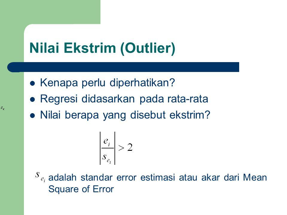 Nilai Ekstrim (Outlier) Kenapa perlu diperhatikan? Regresi didasarkan pada rata-rata Nilai berapa yang disebut ekstrim? adalah standar error estimasi