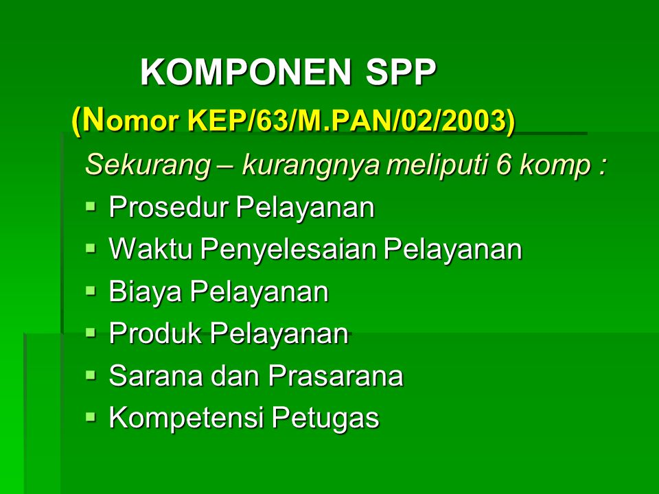 KOMPONEN SPP (N omor KEP/63/M.PAN/02/2003) Sekurang – kurangnya meliputi 6 komp :  Prosedur Pelayanan  Waktu Penyelesaian Pelayanan  Biaya Pelayanan  Produk Pelayanan  Sarana dan Prasarana  Kompetensi Petugas