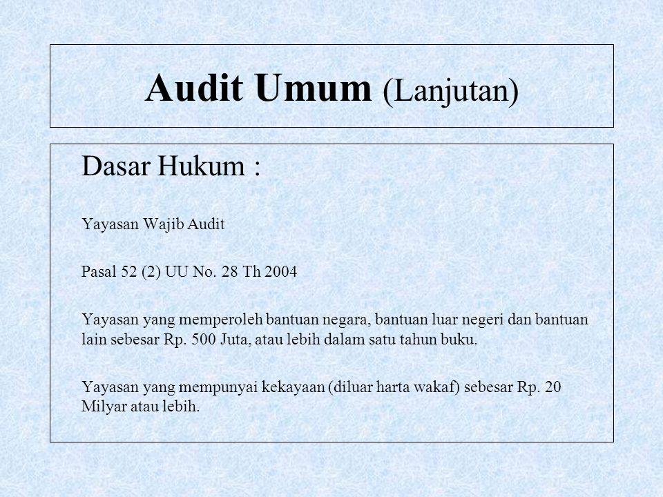 Audit Umum (Lanjutan) Dasar Hukum : Yayasan Wajib Audit Pasal 52 (2) UU No. 28 Th 2004 Yayasan yang memperoleh bantuan negara, bantuan luar negeri dan