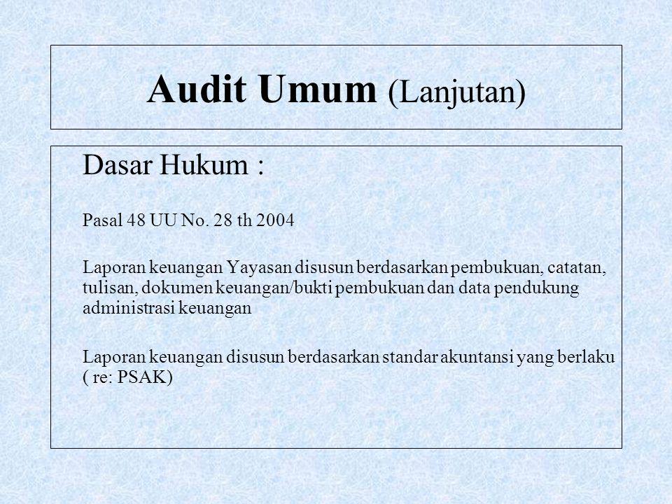 Audit Umum (Lanjutan) Dasar Hukum : Pasal 48 UU No. 28 th 2004 Laporan keuangan Yayasan disusun berdasarkan pembukuan, catatan, tulisan, dokumen keuan