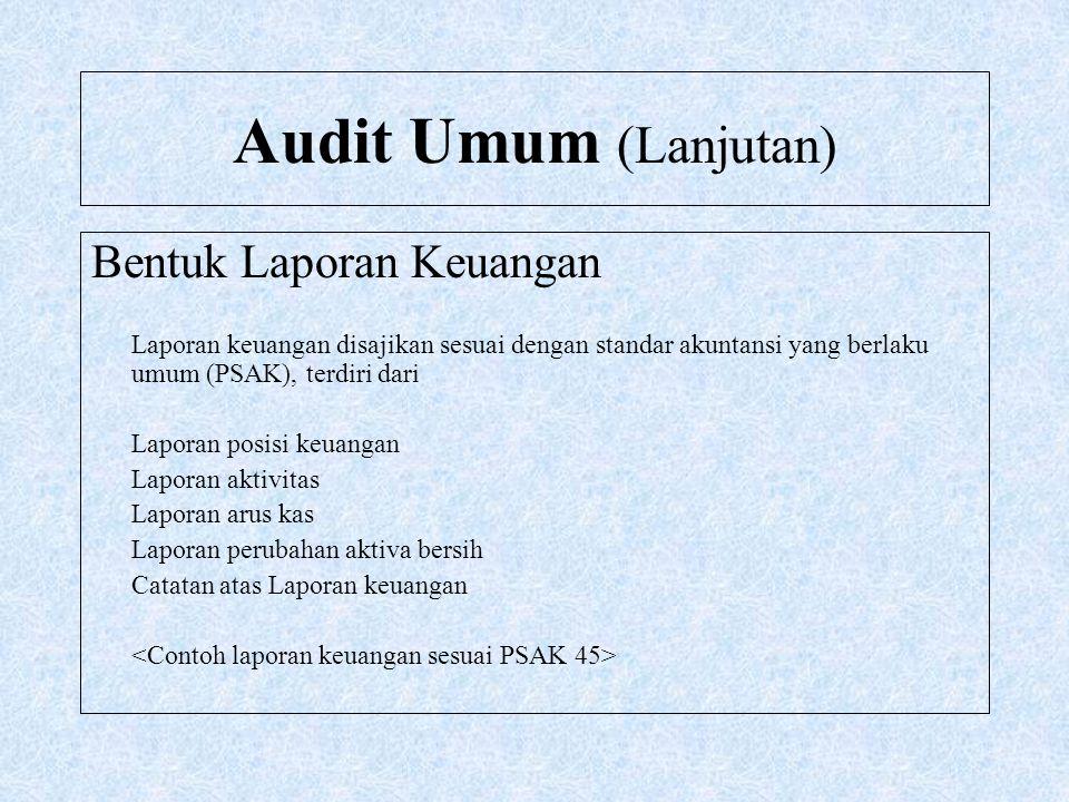 Audit Umum (Lanjutan) Bentuk Laporan Keuangan Laporan keuangan disajikan sesuai dengan standar akuntansi yang berlaku umum (PSAK), terdiri dari Lapora