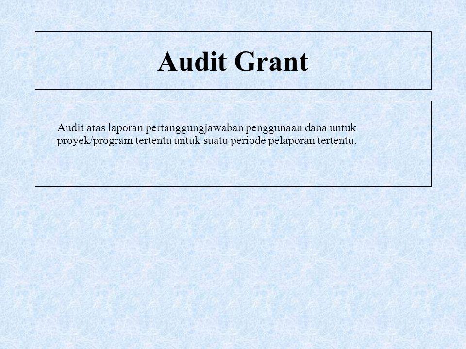 Audit Grant Audit atas laporan pertanggungjawaban penggunaan dana untuk proyek/program tertentu untuk suatu periode pelaporan tertentu.