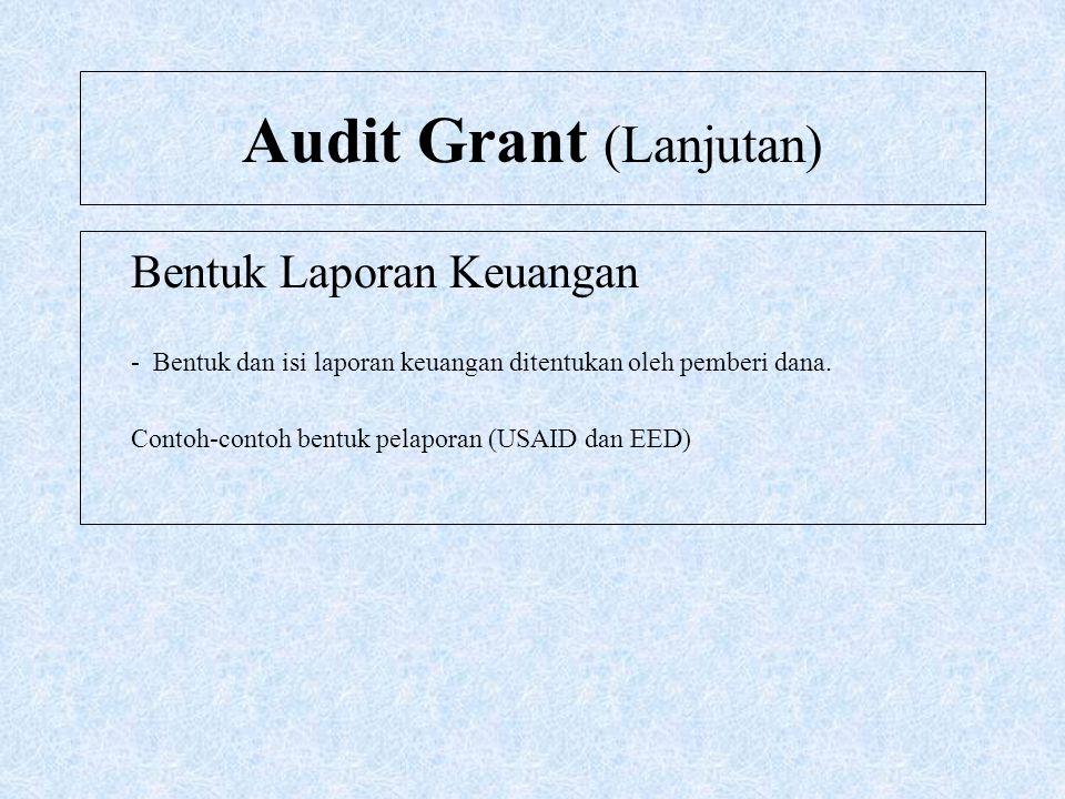 Audit Grant (Lanjutan) Bentuk Laporan Keuangan - Bentuk dan isi laporan keuangan ditentukan oleh pemberi dana. Contoh-contoh bentuk pelaporan (USAID d