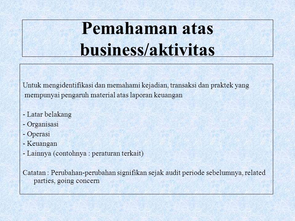Pemahaman atas business/aktivitas Untuk mengidentifikasi dan memahami kejadian, transaksi dan praktek yang mempunyai pengaruh material atas laporan ke