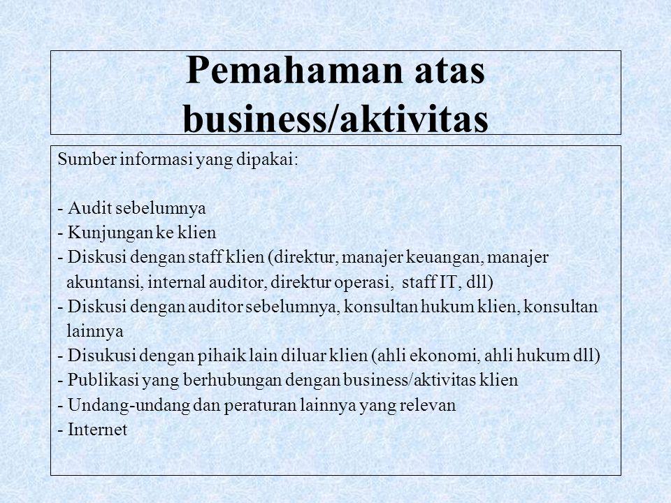 Pemahaman atas business/aktivitas Sumber informasi yang dipakai: - Audit sebelumnya - Kunjungan ke klien - Diskusi dengan staff klien (direktur, manaj