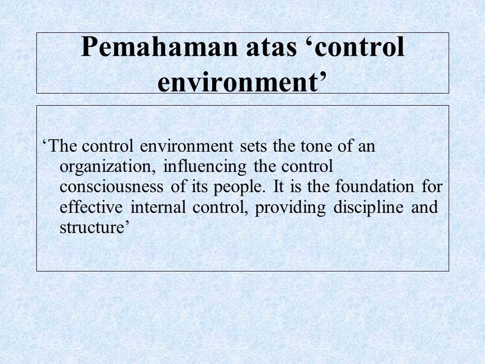 Pemahaman atas 'control environment' 'The control environment sets the tone of an organization, influencing the control consciousness of its people. I