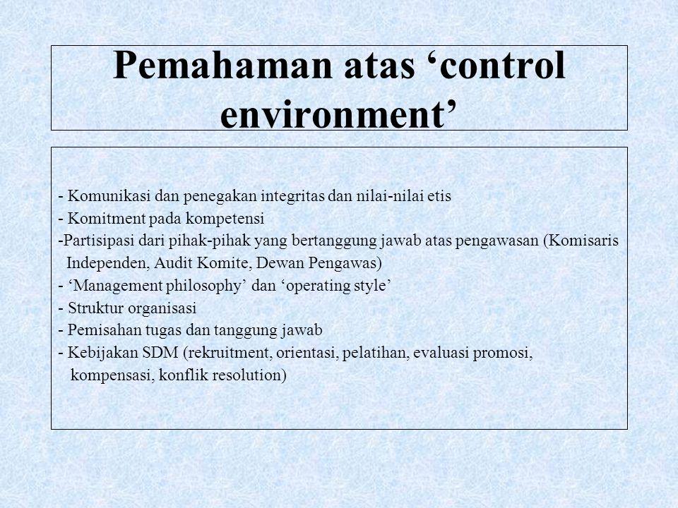 Pemahaman atas 'control environment' - Komunikasi dan penegakan integritas dan nilai-nilai etis - Komitment pada kompetensi -Partisipasi dari pihak-pi