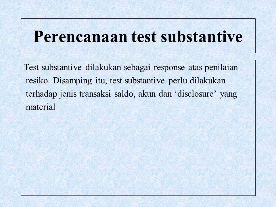 Perencanaan test substantive Test substantive dilakukan sebagai response atas penilaian resiko. Disamping itu, test substantive perlu dilakukan terhad