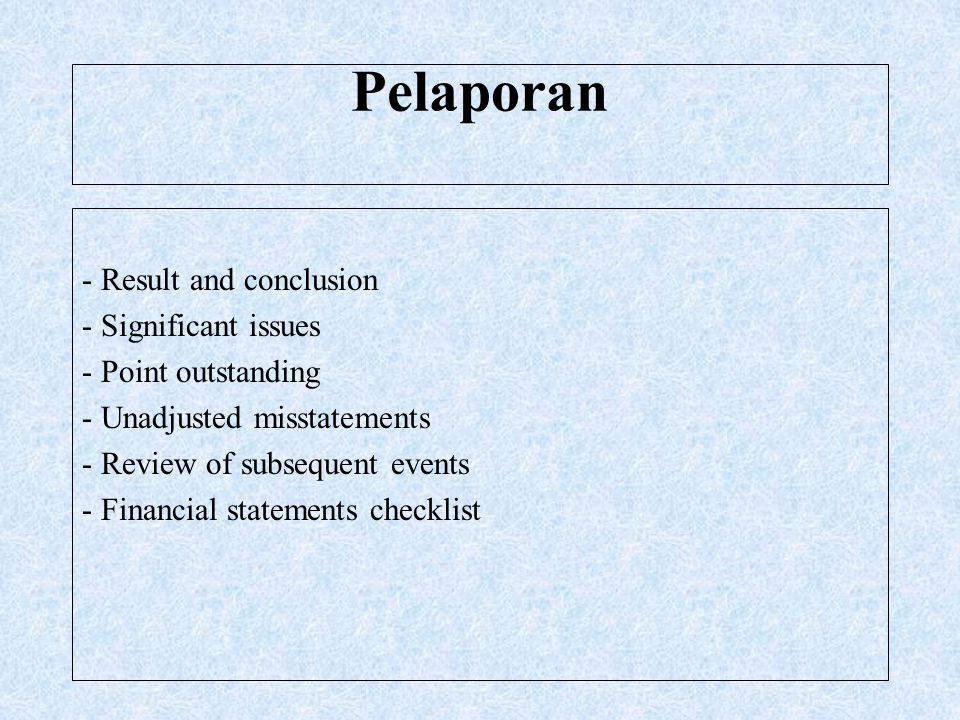 Pelaporan - Result and conclusion - Significant issues - Point outstanding - Unadjusted misstatements - Review of subsequent events - Financial statements checklist