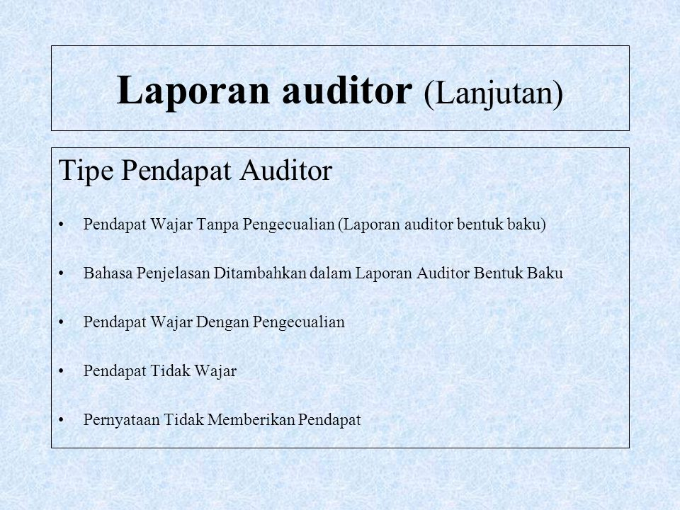 Laporan auditor (Lanjutan) Pendapat Wajar Tanpa Pengecualian Pendapat wajar tanpa pengecualian menyatakan bahwa laporan keuangan menyajikan secara wajar, dalam semua hal yang material, posisi keuangan, hasil usaha, dan arus kas entitas tertentu sesuai dengan prinsip akuntansi yang berlaku umum di Indonesia.