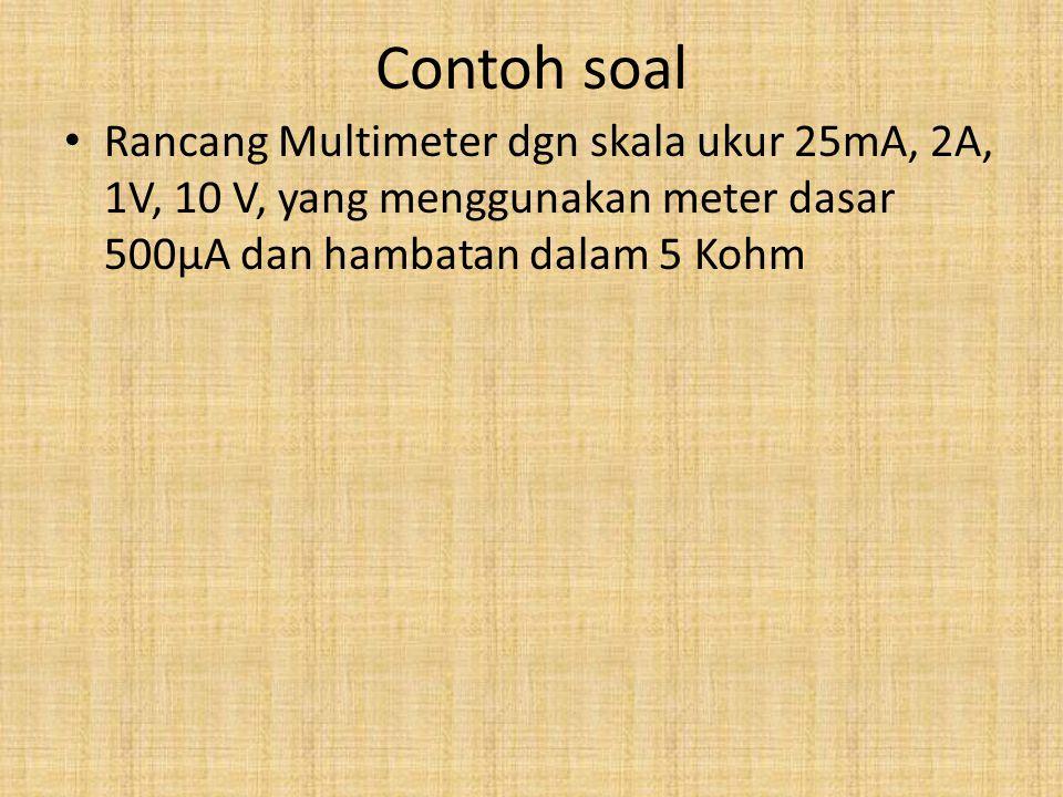 Contoh soal Rancang Multimeter dgn skala ukur 25mA, 2A, 1V, 10 V, yang menggunakan meter dasar 500μA dan hambatan dalam 5 Kohm