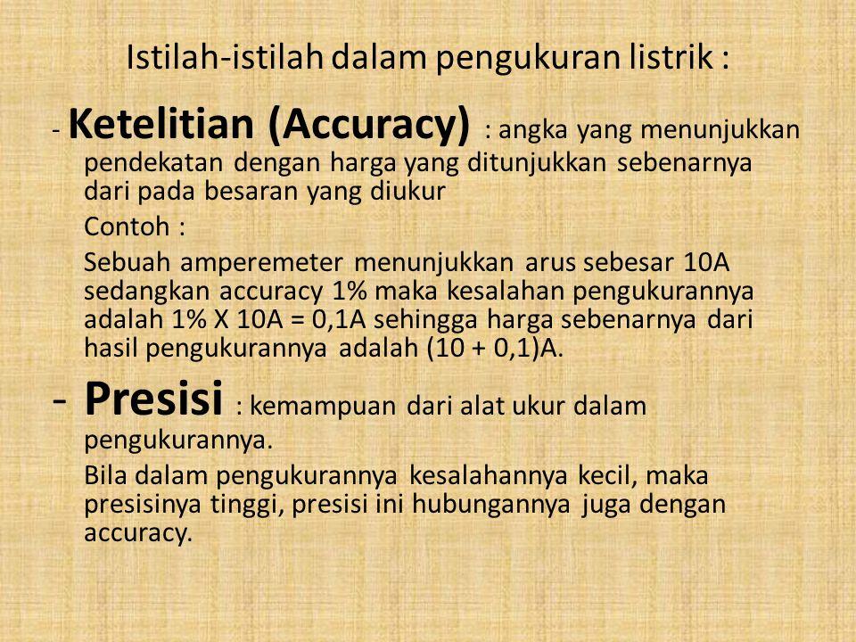 Istilah-istilah dalam pengukuran listrik : - Ketelitian (Accuracy) : angka yang menunjukkan pendekatan dengan harga yang ditunjukkan sebenarnya dari p