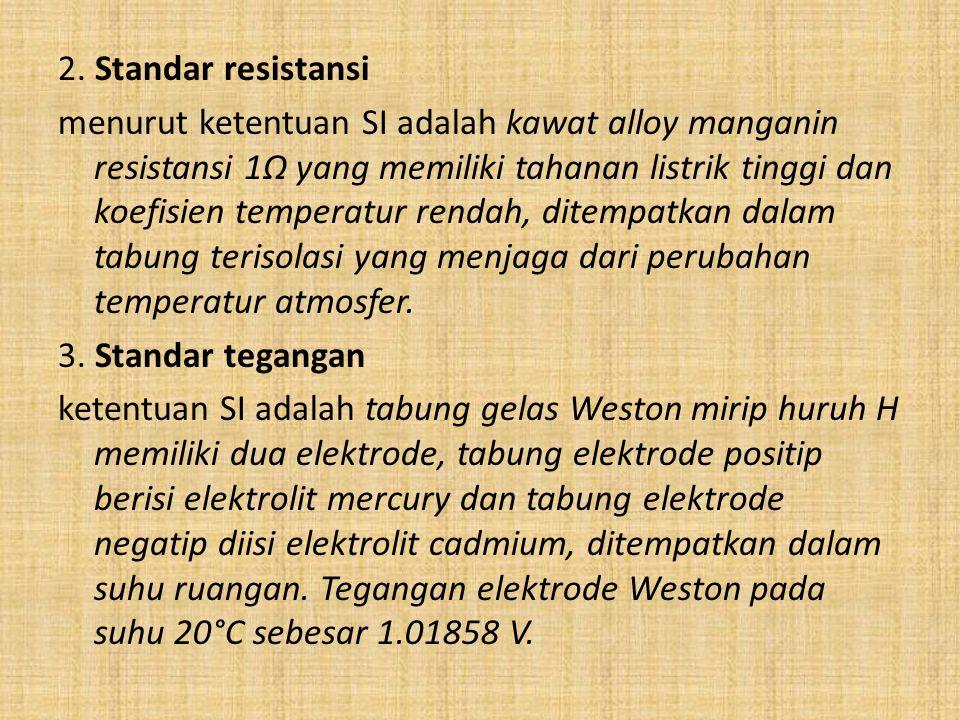 2. Standar resistansi menurut ketentuan SI adalah kawat alloy manganin resistansi 1Ω yang memiliki tahanan listrik tinggi dan koefisien temperatur ren